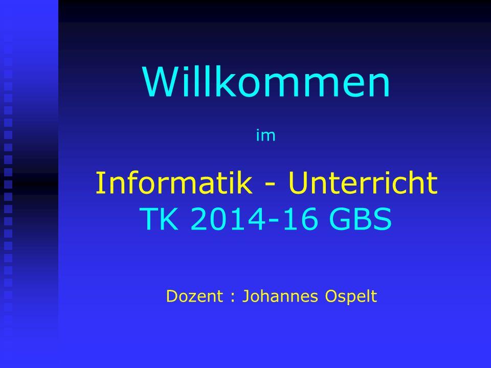 Willkommen im Informatik - Unterricht TK 2014-16 GBS Dozent : Johannes Ospelt
