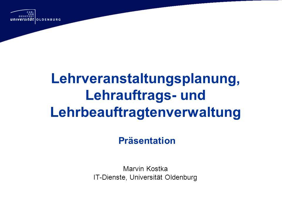 Lehrveranstaltungsplanung, Lehrauftrags- und Lehrbeauftragtenverwaltung Präsentation Marvin Kostka IT-Dienste, Universität Oldenburg