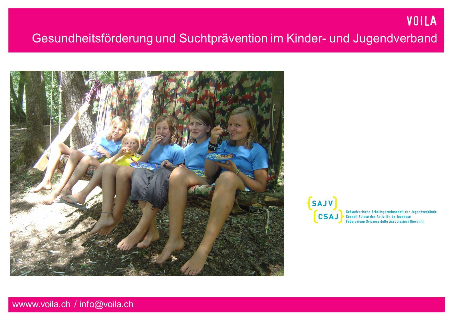Gesundheitsförderung und Suchtprävention im Kinder- und Jugendverband wwww.voila.ch / info@voila.ch Voilà ist das Gesundheitsförderungs- und Suchtpräventionsprogramm der Kinder- und Jugendorganisationen der Schweiz ein Netzwerk von 15 kantonalen Teilprogrammen in 18 Kantonen ein Programm der Schweizerischen Arbeitsgemeinschaft der Jugendverbände SAJV