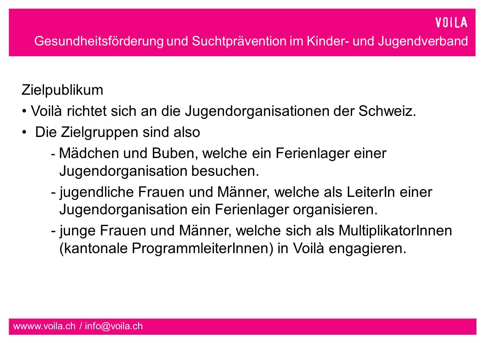 Gesundheitsförderung und Suchtprävention im Kinder- und Jugendverband wwww.voila.ch / info@voila.ch Zielpublikum Voilà richtet sich an die Jugendorganisationen der Schweiz.