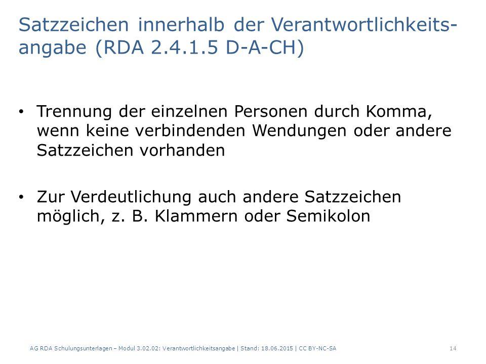 AG RDA Schulungsunterlagen – Modul 3.02.02: Verantwortlichkeitsangabe | Stand: 18.06.2015 | CC BY-NC-SA Satzzeichen innerhalb der Verantwortlichkeits- angabe (RDA 2.4.1.5 D-A-CH) Trennung der einzelnen Personen durch Komma, wenn keine verbindenden Wendungen oder andere Satzzeichen vorhanden Zur Verdeutlichung auch andere Satzzeichen möglich, z.