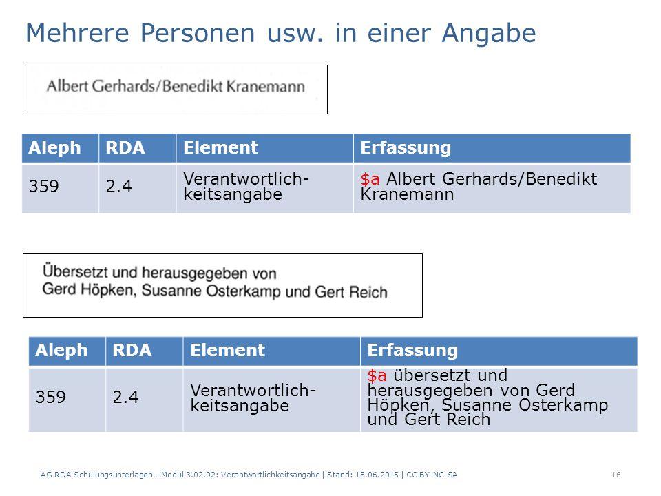 AG RDA Schulungsunterlagen – Modul 3.02.02: Verantwortlichkeitsangabe | Stand: 18.06.2015 | CC BY-NC-SA AlephRDAElementErfassung 3592.4 Verantwortlich- keitsangabe $a Albert Gerhards/Benedikt Kranemann Mehrere Personen usw.