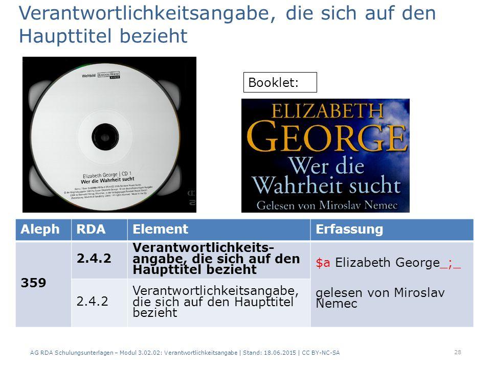AG RDA Schulungsunterlagen – Modul 3.02.02: Verantwortlichkeitsangabe | Stand: 18.06.2015 | CC BY-NC-SA AlephRDAElementErfassung 359 2.4.2 Verantwortlichkeits- angabe, die sich auf den Haupttitel bezieht $a Elizabeth George_;_ gelesen von Miroslav Nemec 2.4.2 Verantwortlichkeitsangabe, die sich auf den Haupttitel bezieht Booklet: 28