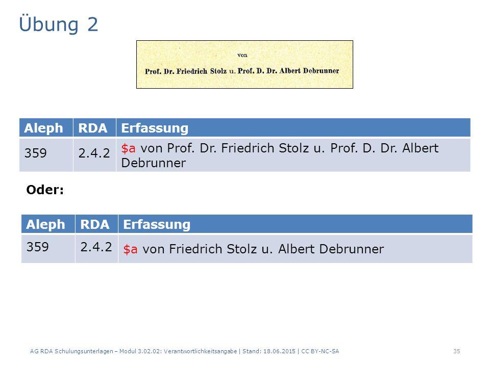 Übung 2 AG RDA Schulungsunterlagen – Modul 3.02.02: Verantwortlichkeitsangabe | Stand: 18.06.2015 | CC BY-NC-SA 35 AlephRDAErfassung 3592.4.2 $a von Friedrich Stolz u.