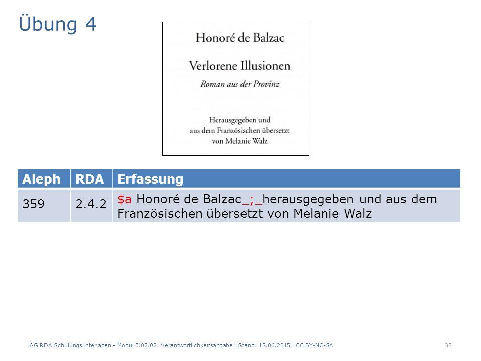 Übung 4 AG RDA Schulungsunterlagen – Modul 3.02.02: Verantwortlichkeitsangabe | Stand: 18.06.2015 | CC BY-NC-SA 38 AlephRDAErfassung 3592.4.2 $a Honoré de Balzac_;_herausgegeben und aus dem Französischen übersetzt von Melanie Walz