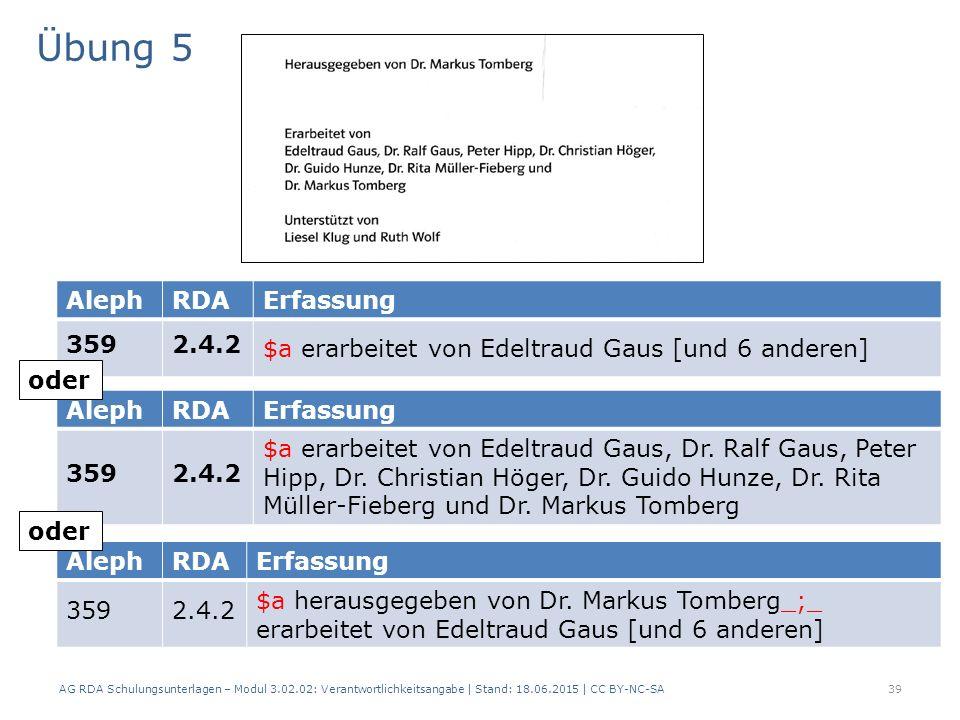 Übung 5 AG RDA Schulungsunterlagen – Modul 3.02.02: Verantwortlichkeitsangabe | Stand: 18.06.2015 | CC BY-NC-SA 39 AlephRDAErfassung 3592.4.2 $a erarbeitet von Edeltraud Gaus, Dr.