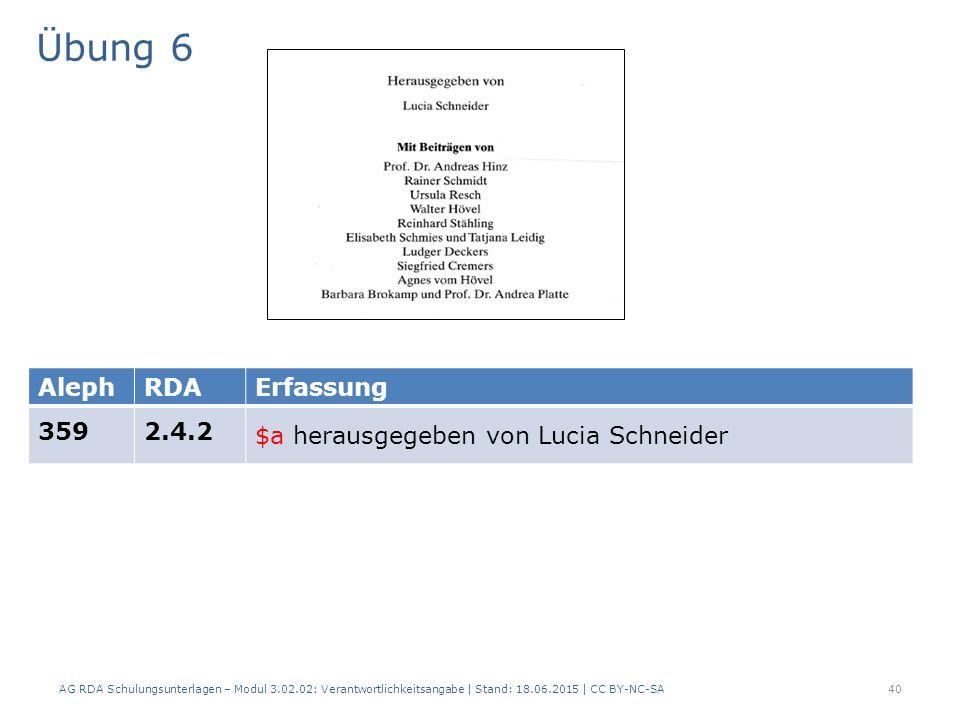 Übung 6 AG RDA Schulungsunterlagen – Modul 3.02.02: Verantwortlichkeitsangabe | Stand: 18.06.2015 | CC BY-NC-SA 40 AlephRDAErfassung 3592.4.2 $a herausgegeben von Lucia Schneider