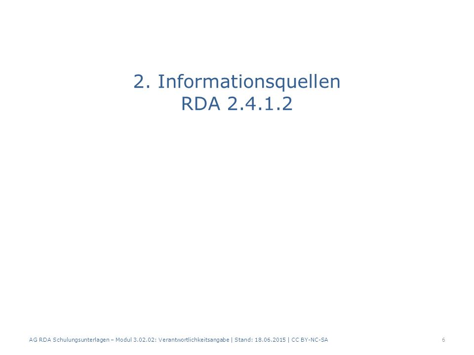 Informationsquellen Verantwortlichkeitsangabe, die sich auf den Haupttitel bezieht – Dieselbe Quelle wie für den Haupttitel – Eine andere Quelle innerhalb der Ressource – Eine andere Informationsquelle Informationsquellen von außerhalb der Ressource werden eckig geklammert (RDA 2.2.4 D-A-CH) Alle anderen Verantwortlichkeitsangaben – Dieselbe Quelle wie für das zugehörige Element AG RDA Schulungsunterlagen – Modul 3.02.02: Verantwortlichkeitsangabe | Stand: 18.06.2015 | CC BY-NC-SA 7