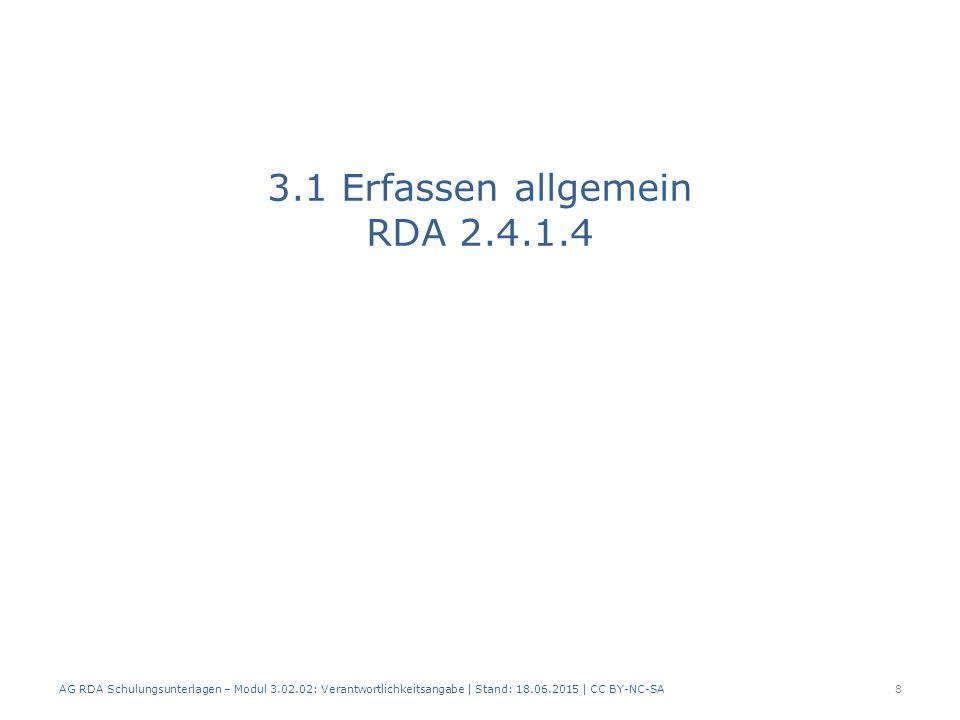 3.1 Erfassen allgemein RDA 2.4.1.4 AG RDA Schulungsunterlagen – Modul 3.02.02: Verantwortlichkeitsangabe | Stand: 18.06.2015 | CC BY-NC-SA 8