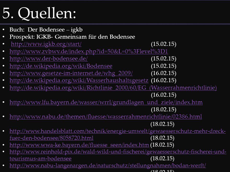 5. Quellen: Buch: Der Bodensee – igkb Prospekt: IGKB- Gemeinsam für den Bodensee http://www.igkb.org/start/ (15.02.15)http://www.igkb.org/start/ http: