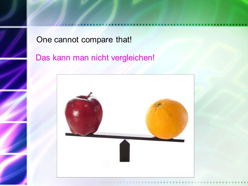 One cannot compare that! Das kann man nicht vergleichen!