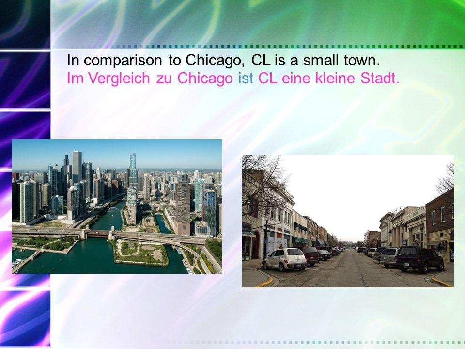 In comparison to Chicago, CL is a small town. Im Vergleich zu Chicago ist CL eine kleine Stadt.