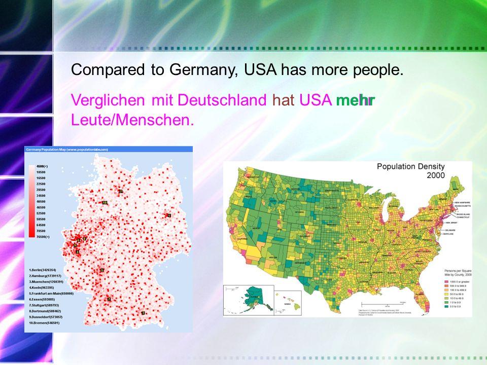 Compared to Germany, USA has more people.Verglichen mit Deutschland hat USA mehr Leute/Menschen.