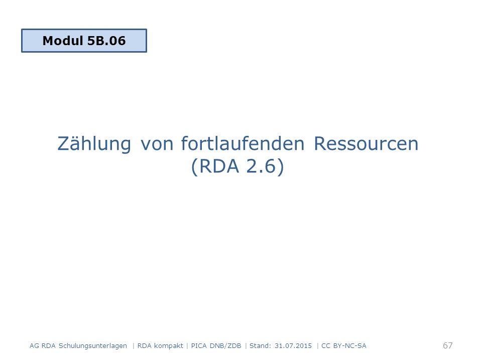 Zählung von fortlaufenden Ressourcen (RDA 2.6) Modul 5B.06 67 AG RDA Schulungsunterlagen | RDA kompakt | PICA DNB/ZDB | Stand: 31.07.2015 | CC BY-NC-SA