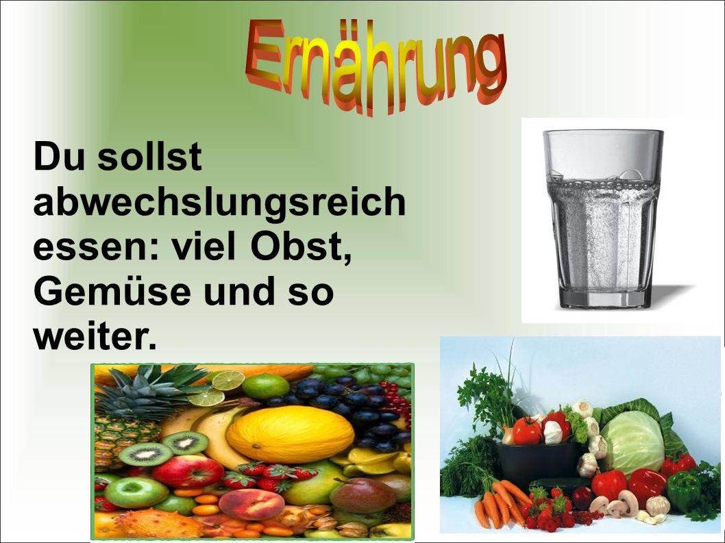 Du sollst abwechslungsreich essen: viel Obst, Gemüse und so weiter.