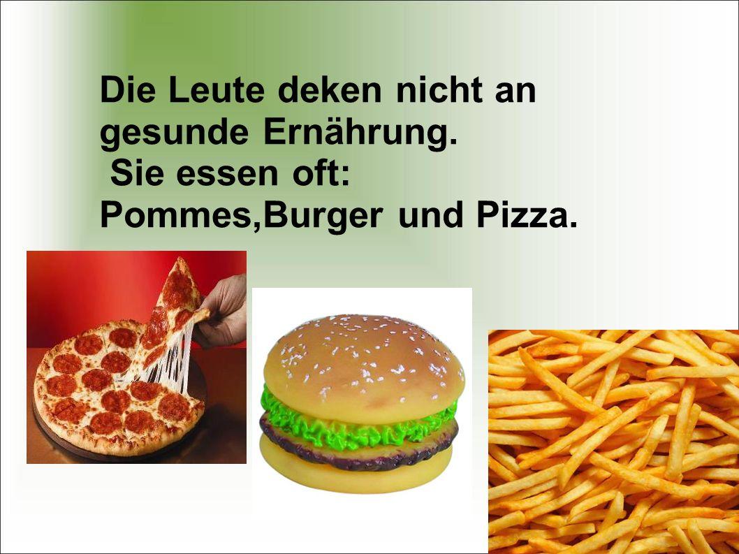 Die Leute deken nicht an gesunde Ernährung. Sie essen oft: Pommes,Burger und Pizza.