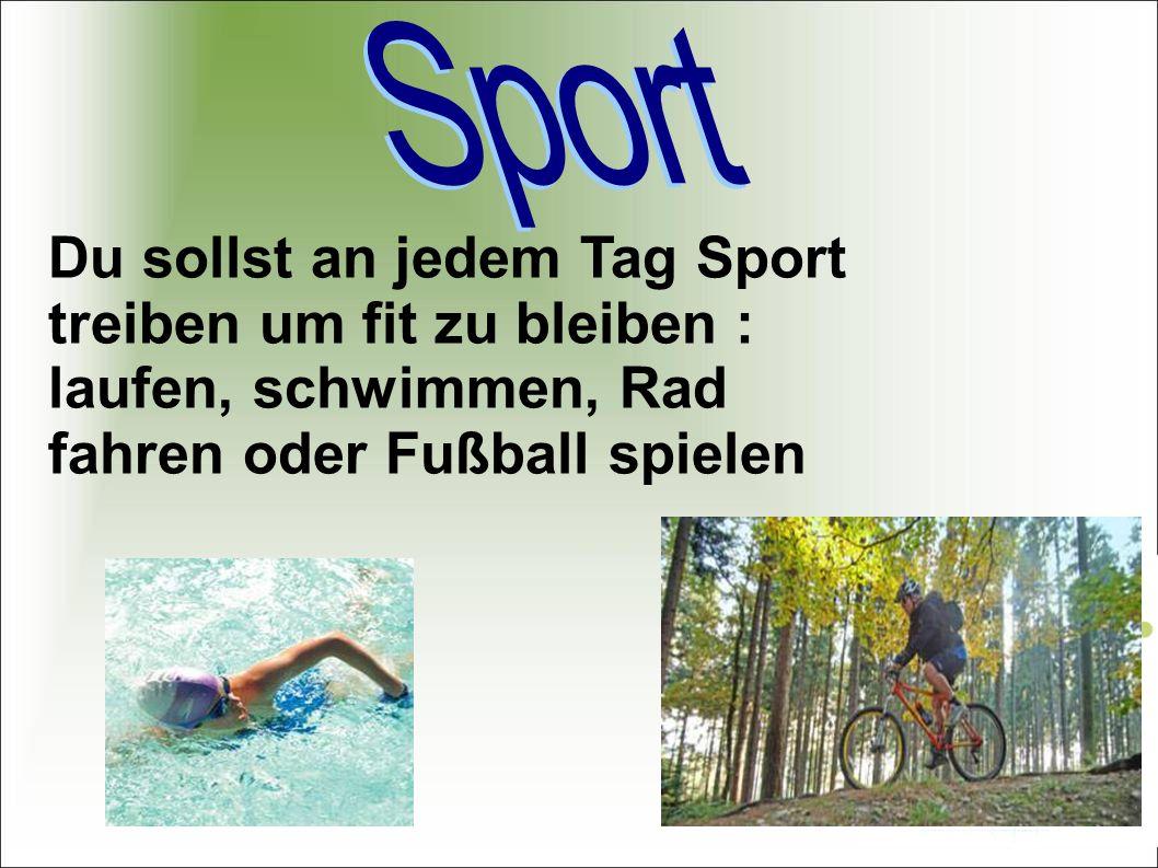 Du sollst an jedem Tag Sport treiben um fit zu bleiben : laufen, schwimmen, Rad fahren oder Fußball spielen