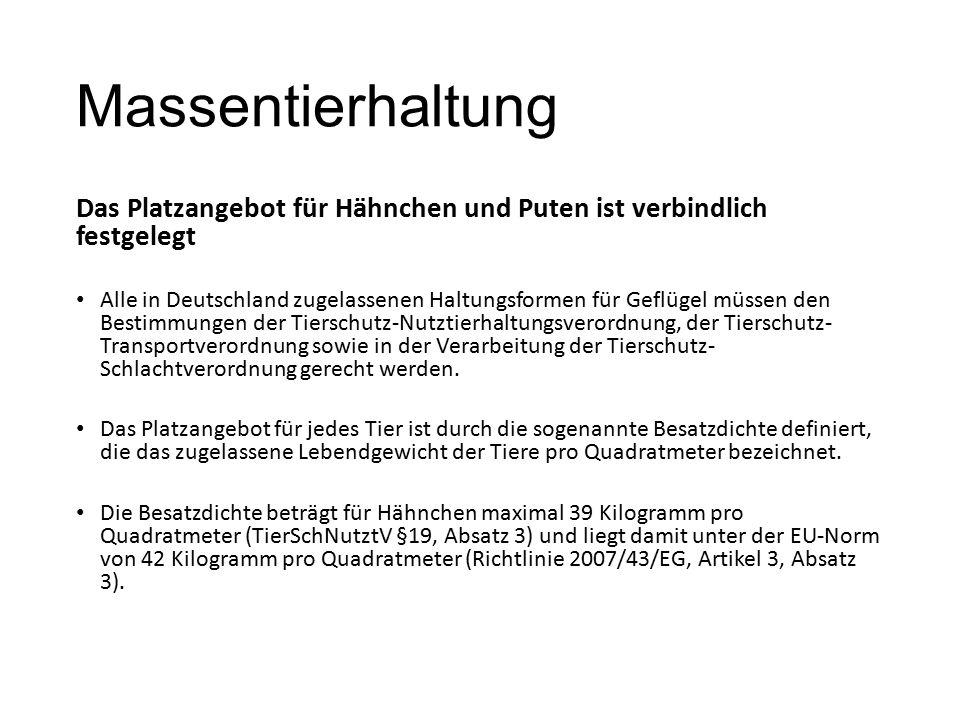 Massentierhaltung Das Platzangebot für Hähnchen und Puten ist verbindlich festgelegt Alle in Deutschland zugelassenen Haltungsformen für Geflügel müssen den Bestimmungen der Tierschutz-Nutztierhaltungsverordnung, der Tierschutz- Transportverordnung sowie in der Verarbeitung der Tierschutz- Schlachtverordnung gerecht werden.