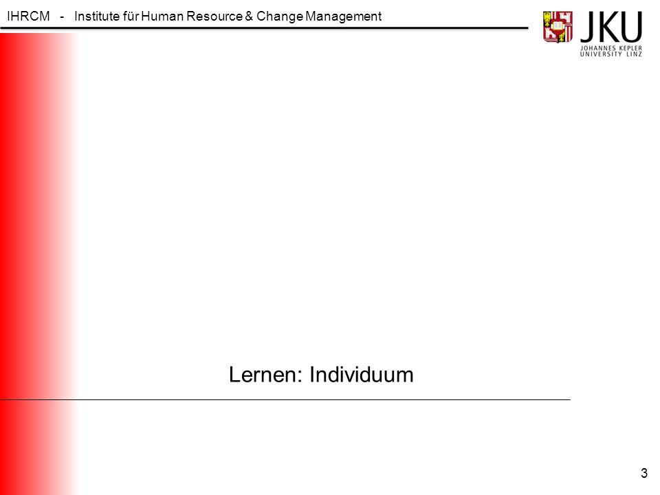 IHRCM - Institute für Human Resource & Change Management Begriffsdefinition LERNEN (1) Eine relativ überdauernde Verhaltensänderung, die auf ein bewusstes Bemühen zurückzuführen ist, nicht auf Reifung oder einen bestimmten Körperzustand (z.B.