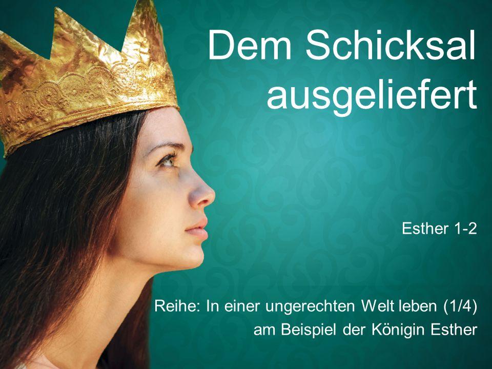 Dem Schicksal ausgeliefert Reihe: In einer ungerechten Welt leben (1/4) am Beispiel der Königin Esther Esther 1-2