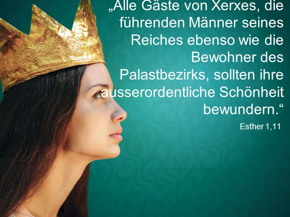 """Esther 1,11 """"Alle Gäste von Xerxes, die führenden Männer seines Reiches ebenso wie die Bewohner des Palastbezirks, sollten ihre ausserordentliche Schö"""