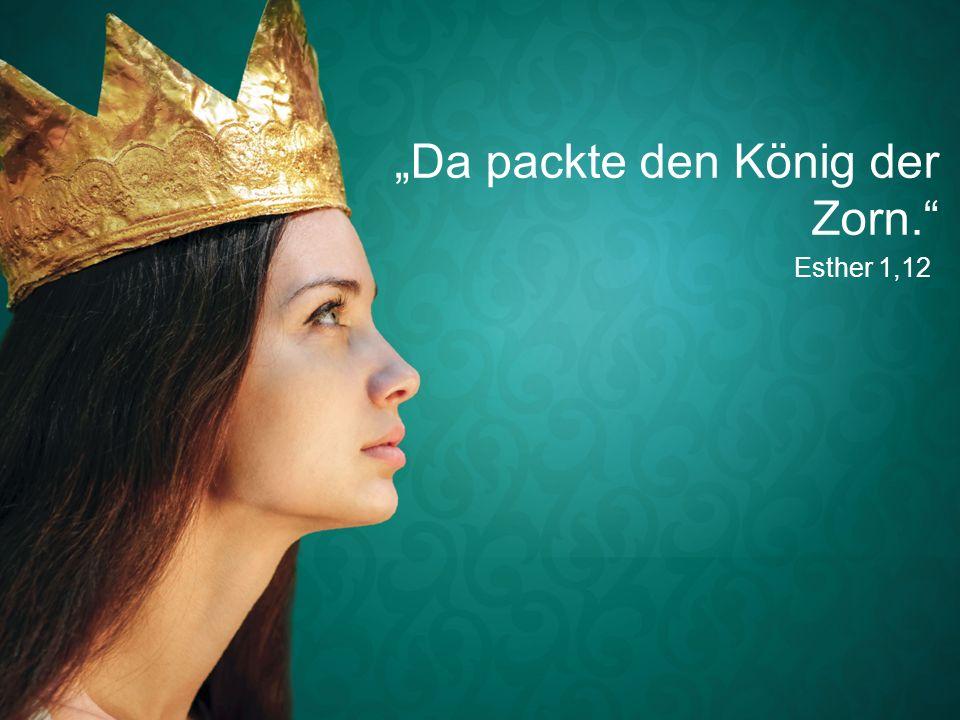 """Esther 1,12 """"Da packte den König der Zorn."""""""