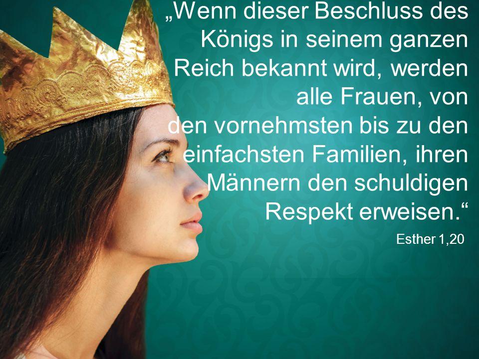 """Esther 1,20 """"Wenn dieser Beschluss des Königs in seinem ganzen Reich bekannt wird, werden alle Frauen, von den vornehmsten bis zu den einfachsten Fami"""