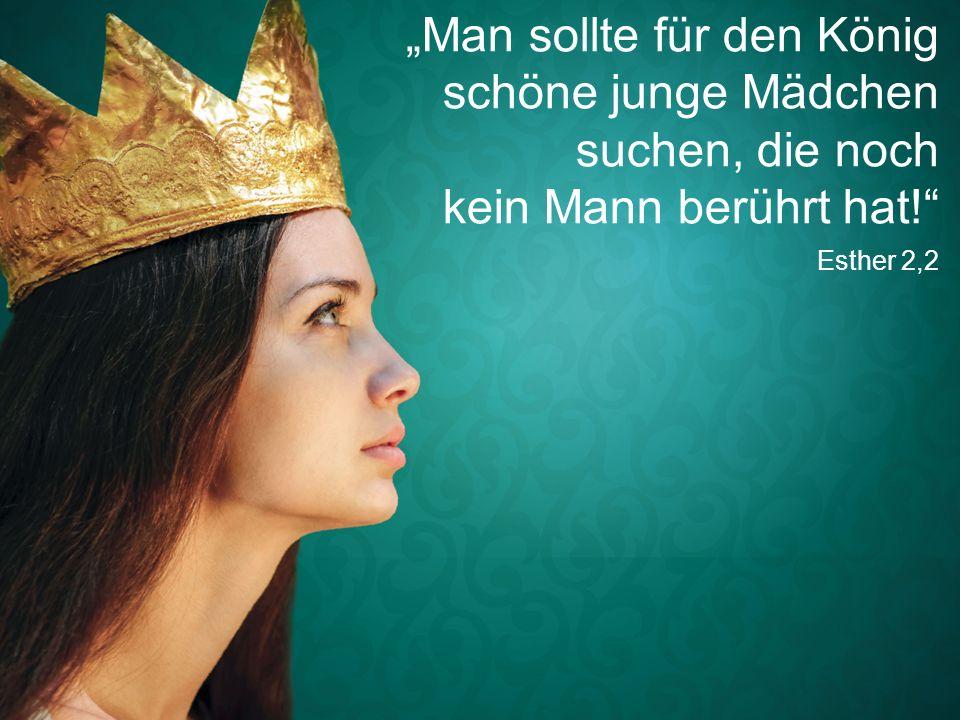 """Esther 2,2 """"Man sollte für den König schöne junge Mädchen suchen, die noch kein Mann berührt hat!"""""""