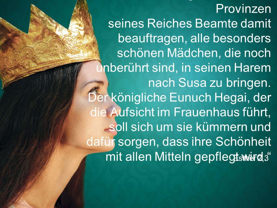 """Esther 2,3 """"Der König könnte in den Provinzen seines Reiches Beamte damit beauftragen, alle besonders schönen Mädchen, die noch unberührt sind, in sei"""