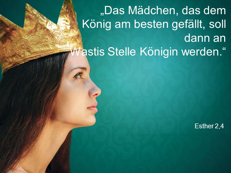 """Esther 2,4 """"Das Mädchen, das dem König am besten gefällt, soll dann an Wastis Stelle Königin werden."""""""