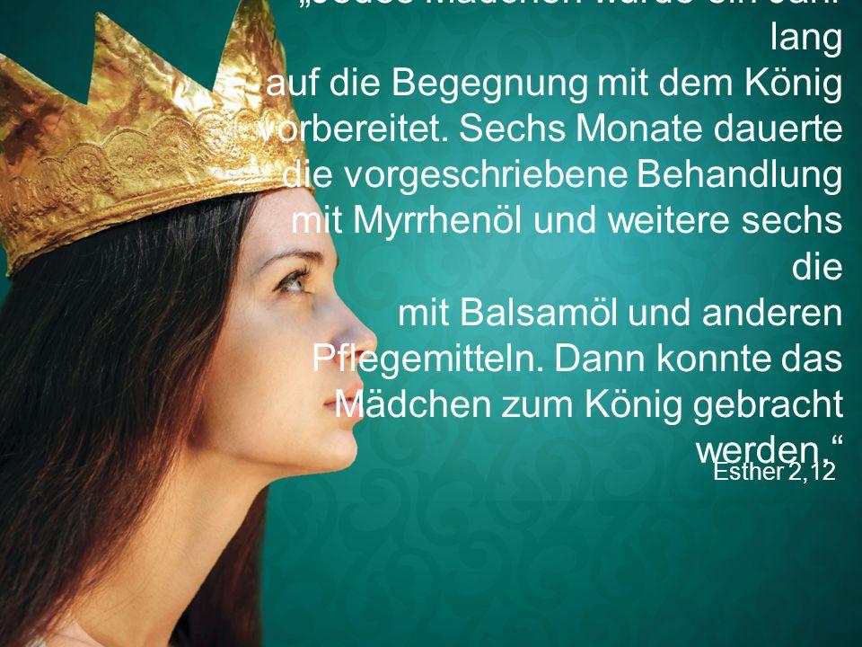 """Esther 2,12 """"Jedes Mädchen wurde ein Jahr lang auf die Begegnung mit dem König vorbereitet. Sechs Monate dauerte die vorgeschriebene Behandlung mit My"""
