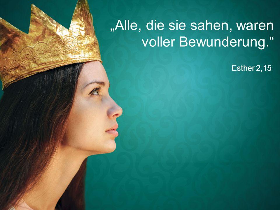 """Esther 2,15 """"Alle, die sie sahen, waren voller Bewunderung."""""""