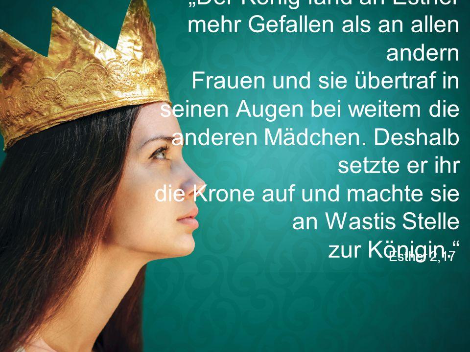 """Esther 2,17 """"Der König fand an Esther mehr Gefallen als an allen andern Frauen und sie übertraf in seinen Augen bei weitem die anderen Mädchen. Deshal"""