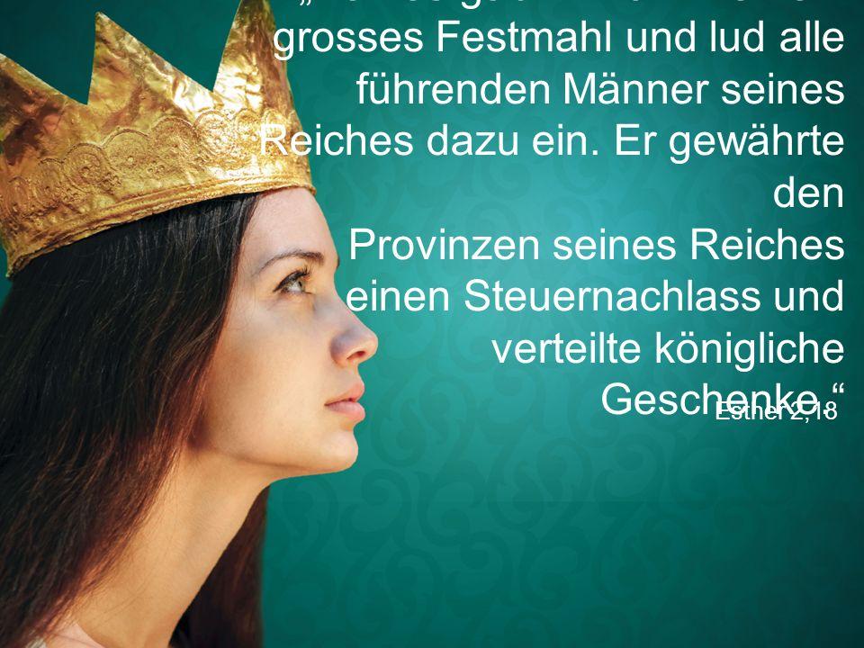 """Esther 2,18 """"Xerxes gab ihr zu Ehren ein grosses Festmahl und lud alle führenden Männer seines Reiches dazu ein. Er gewährte den Provinzen seines Reic"""