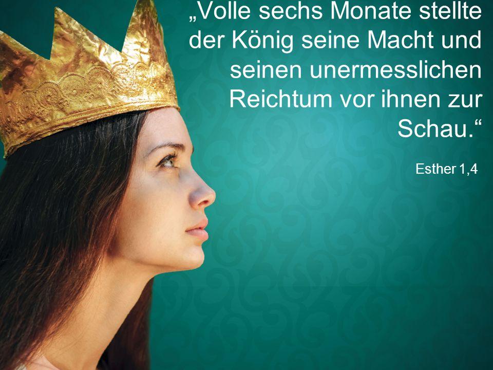 """Esther 1,4 """"Volle sechs Monate stellte der König seine Macht und seinen unermesslichen Reichtum vor ihnen zur Schau."""""""