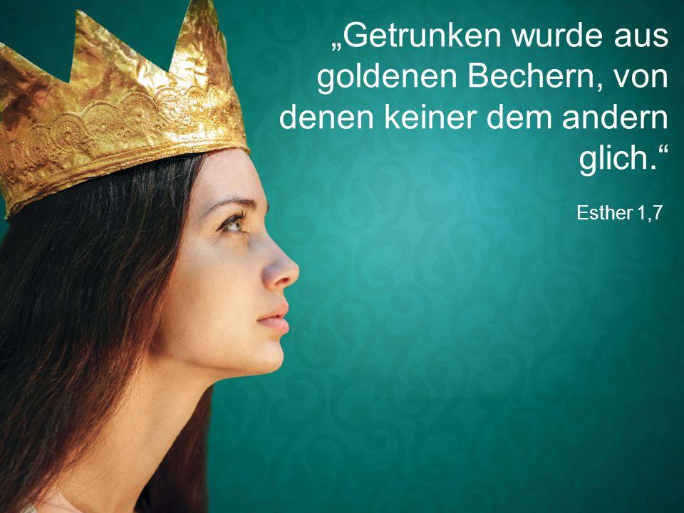 """Esther 1,7 """"Getrunken wurde aus goldenen Bechern, von denen keiner dem andern glich."""""""