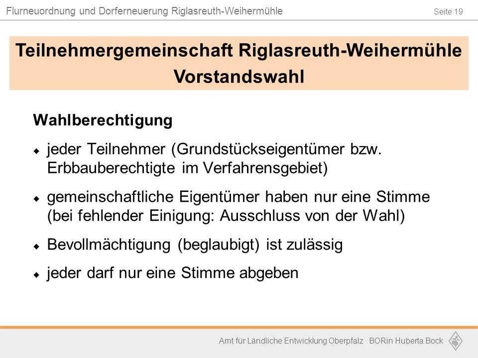 Seite 19 Flurneuordnung und Dorferneuerung Riglasreuth-Weihermühle Amt für Ländliche Entwicklung Oberpfalz · BORin Huberta Bock Wahlberechtigung  jeder Teilnehmer (Grundstückseigentümer bzw.