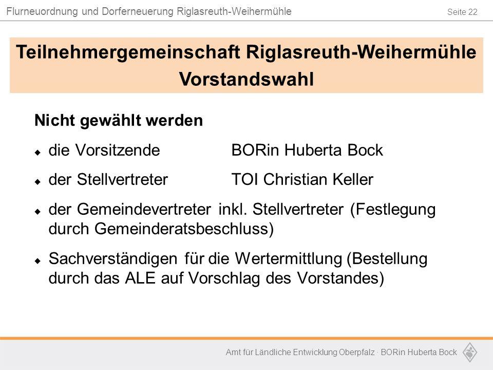 Seite 22 Flurneuordnung und Dorferneuerung Riglasreuth-Weihermühle Amt für Ländliche Entwicklung Oberpfalz · BORin Huberta Bock Nicht gewählt werden  die VorsitzendeBORin Huberta Bock  der StellvertreterTOI Christian Keller  der Gemeindevertreter inkl.