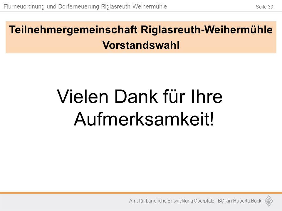 Seite 33 Flurneuordnung und Dorferneuerung Riglasreuth-Weihermühle Amt für Ländliche Entwicklung Oberpfalz · BORin Huberta Bock Vielen Dank für Ihre A
