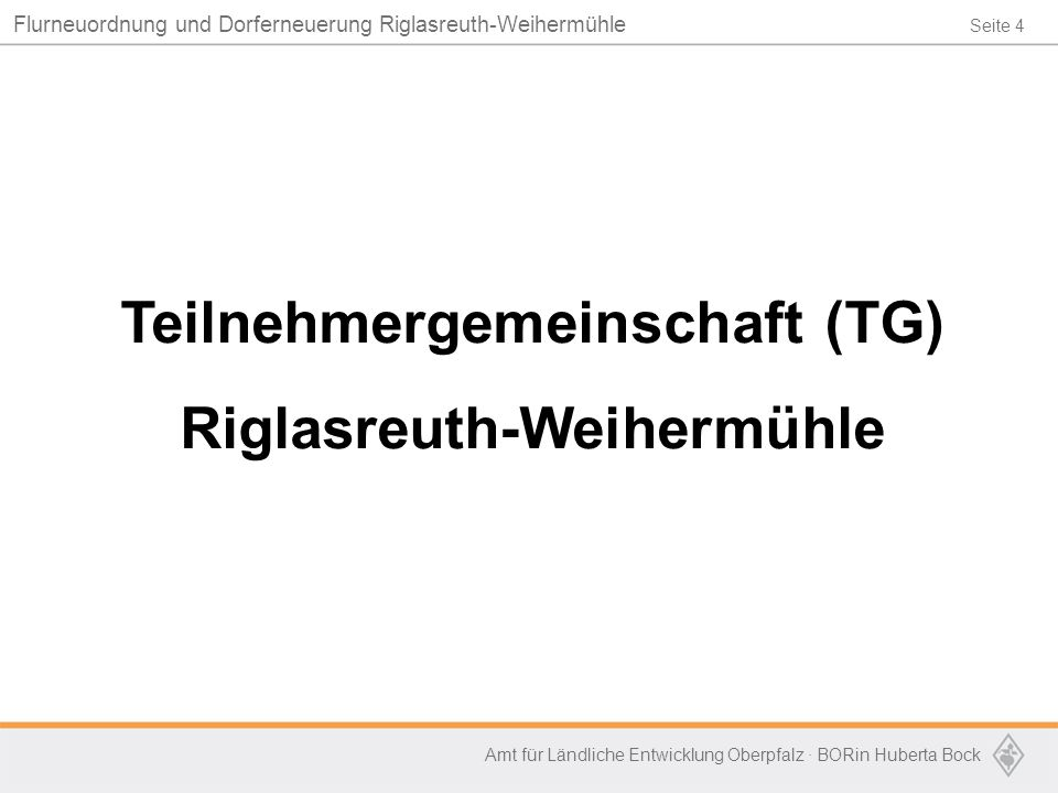 Seite 4 Flurneuordnung und Dorferneuerung Riglasreuth-Weihermühle Amt für Ländliche Entwicklung Oberpfalz · BORin Huberta Bock Teilnehmergemeinschaft (TG) Riglasreuth-Weihermühle