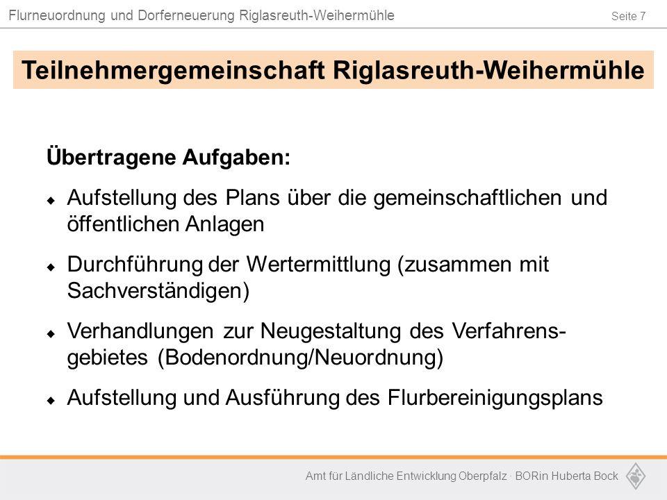 Seite 7 Flurneuordnung und Dorferneuerung Riglasreuth-Weihermühle Amt für Ländliche Entwicklung Oberpfalz · BORin Huberta Bock Übertragene Aufgaben: 