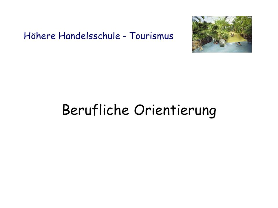 Höhere Handelsschule - Tourismus Berufliche Orientierung Kaufmännische Berufe Kaufleute für Tourismus und Freizeit Hotelkaufleute Veranstaltungs- kaufleute Kaufleute im Gesundheitswesen Sport- und Fitnesskaufleute