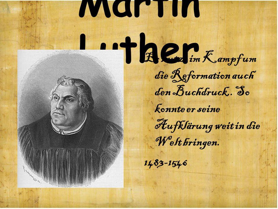 Martin Luther Er nutze im Kampf um die Reformation auch den Buchdruck,. So konnte er seine Aufklärung weit in die Welt bringen. 1483-1546