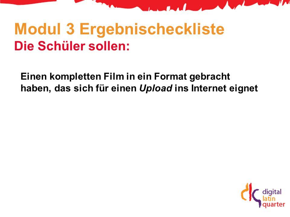 Modul 3 Ergebnischeckliste Die Schüler sollen: Einen kompletten Film in ein Format gebracht haben, das sich für einen Upload ins Internet eignet