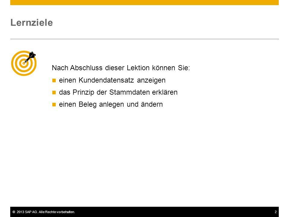 ©2013 SAP AG. Alle Rechte vorbehalten.2 Nach Abschluss dieser Lektion können Sie: einen Kundendatensatz anzeigen das Prinzip der Stammdaten erklären e