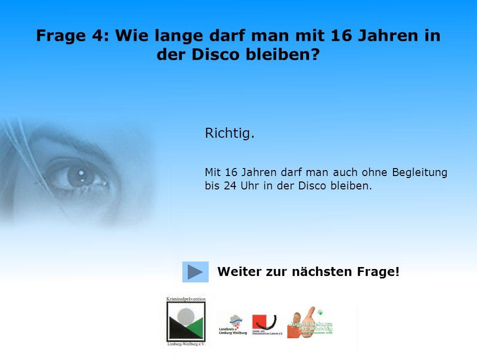 Frage 4: Wie lange darf man mit 16 Jahren in der Disco bleiben? Allein bis 24 Uhr In Begleitung eines Personensorgeberechtigten oder eines Erziehungsb