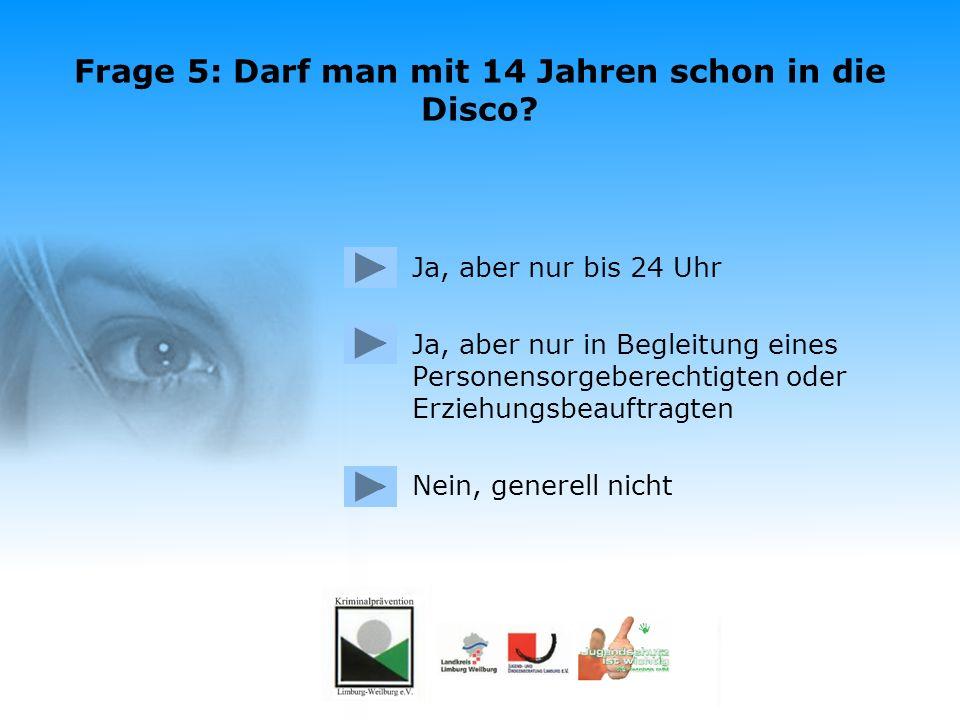 Frage 4: Wie lange darf man mit 16 Jahren in der Disco bleiben? Falsch. Mit 16 Jahren darf man auch ohne Begleitung bis 24 Uhr in der Disco bleiben. W