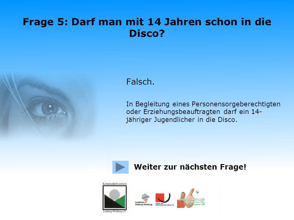 Frage 5: Darf man mit 14 Jahren schon in die Disco? Richtig. In Begleitung eines Personensorgeberechtigten oder Erziehungsbeauftragten darf ein 14- jä