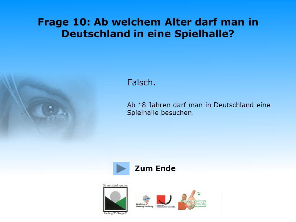 Frage 10: Ab welchem Alter darf man in Deutschland in eine Spielhalle? Richtig. Ab 18 Jahren darf man in Deutschland eine Spielhalle besuchen. Zum End