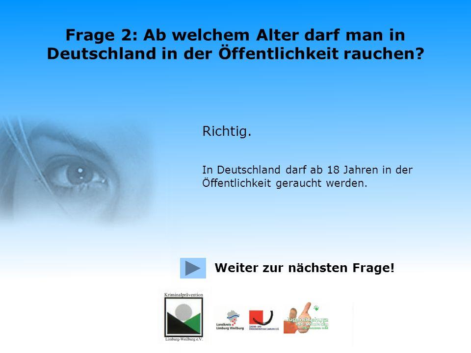 Frage 2: Ab welchem Alter darf man in Deutschland in der Öffentlichkeit rauchen? Ab 14 Jahren Ab 16 Jahren Ab 18 Jahren